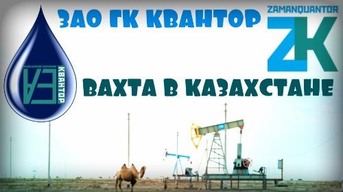 Вахта в Казахстане ЗАО «ГК «КВАНТОР»